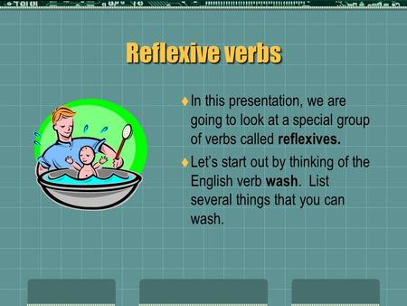 Reflexive verbs In this presentation, we are going to look at a special group of verbs called reflexives. Let's start out by thinking of the English verb.