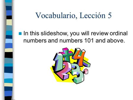 Vocabulario, Lección 5 In this slideshow, you will review ordinal numbers and numbers 101 and above.