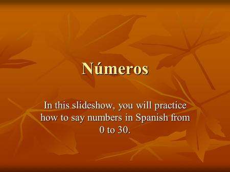 Números In this slideshow, you will practice how to say numbers in Spanish from 0 to 30.