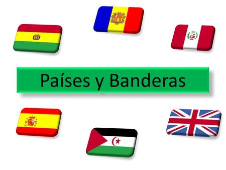 Países y Banderas This lesson is for students in groups to produce a listening activity for the class to do. They work in 4s and choosing a flag from.