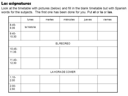 Las asignaturas Look at the timetable with pictures (below) and fill in the blank timetable but with Spanish words for the subjects. The first one has.
