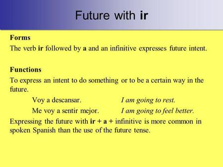 Future with ir Forms The verb ir followed by a and an infinitive expresses future intent. Functions To express an intent to do something or to be a certain.