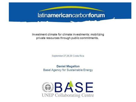 Investment climate for climate investments: mobilizing private resources through public commitments. September 27,28,29 Costa Rica Daniel Magallon Basel.