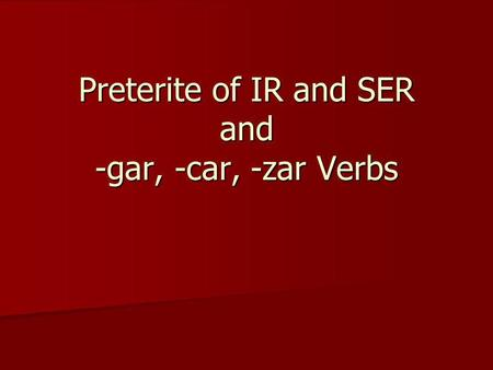 Preterite of IR and SER and -gar, -car, -zar Verbs.