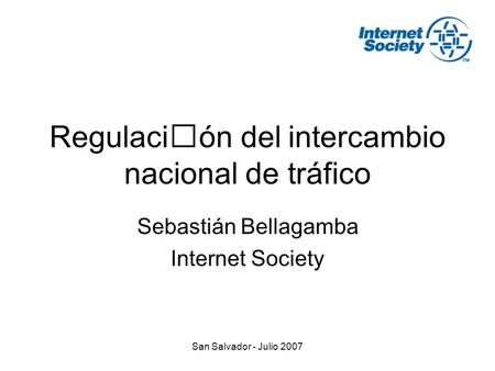 San Salvador - Julio 2007 Regulación del intercambio nacional de tráfico Sebastián Bellagamba Internet Society.