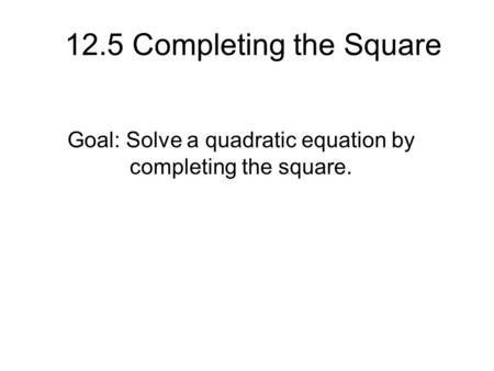 12.5 Completing the Square Goal: Solve a quadratic equation by completing the square.