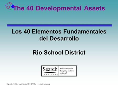 Copyright © 2001 by Search Institute, 800-888-7828 or www.search-institute.org. The 40 Developmental Assets Los 40 Elementos Fundamentales del Desarrollo.