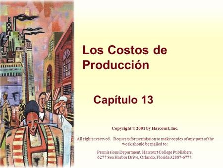 Los Costos de Producción Capítulo 13 Copyright © 2001 by Harcourt, Inc. All rights reserved. Requests for permission to make copies of any part of the.