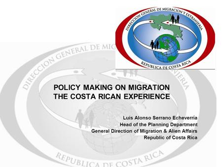 POLICY MAKING ON MIGRATION THE COSTA RICAN EXPERIENCE Luis Alonso Serrano Echeverría Head of the Planning Department General Direction of Migration & Alien.
