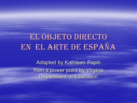 El objeto directo en el arte de españa Adapted by Kathleen Pepin from a power point by Virginia Department of Education.