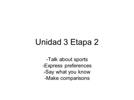 Unidad 3 Etapa 2 -Talk about sports -Express preferences -Say what you know -Make comparisons.