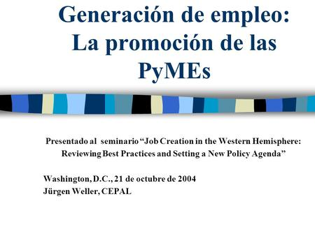 Generación de empleo: La promoción de las PyMEs Presentado al seminario Job Creation in the Western Hemisphere: Reviewing Best Practices and Setting a.