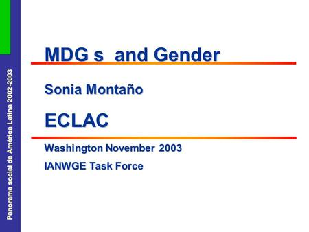 Panorama social de América Latina 2002-2003 MDG s and Gender Sonia Montaño ECLAC Washington November 2003 IANWGE Task Force.