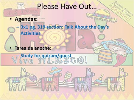 Please Have Out… Agendas: – 3x1 pg. 319 section: Talk About the Day's Activities Tarea de anoche: – Study for quizam/quest.