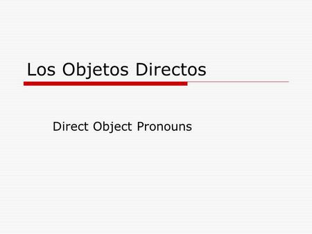 "Los Objetos Directos Direct Object Pronouns. El Uso del Objeto Directo  A direct object answers the question ""who"" or ""what"" about the verb  Yo escribo."
