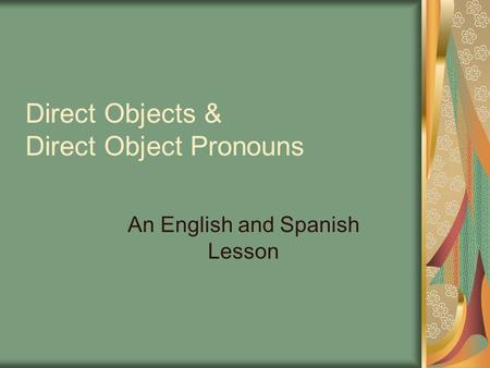 Direct Objects & Direct Object Pronouns An English and Spanish Lesson.