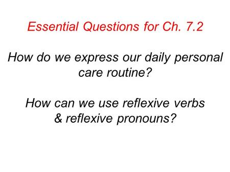 Essential Questions for Ch. 7.2 How do we express our daily personal care routine? How can we use reflexive verbs & reflexive pronouns?