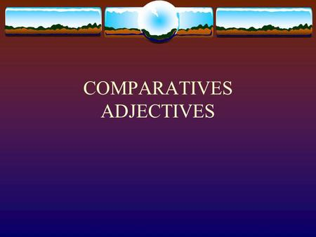 COMPARATIVES ADJECTIVES