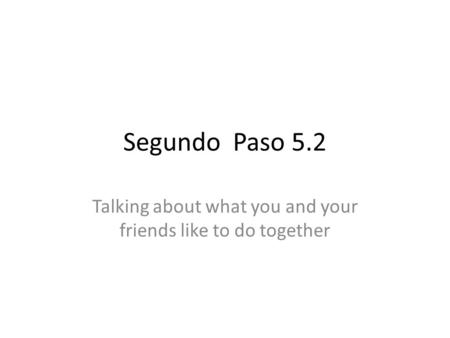 Segundo Paso 5.2 Talking about what you and your friends like to do together.