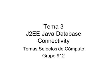 Tema 3 J2EE Java Database Connectivity Temas Selectos de Cómputo Grupo 912.