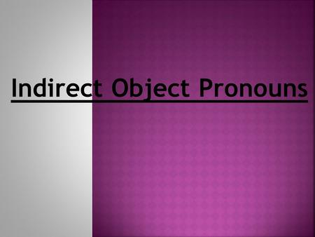 Indirect Object Pronouns  I bought the skirt for Laura.  I gave the shoes to my friend.  Subject? Verb? D.O.? I.O.?