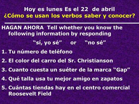 "Hoy es lunes Es el 22 de abril ¿Cómo se usan los verbos saber y conocer? HAGAN AHORA Tell whether you know the following information by responding ""sí,"