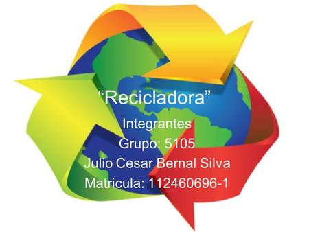 """Recicladora"" Integrantes Grupo: 5105 Julio Cesar Bernal Silva Matricula: 112460696-1."