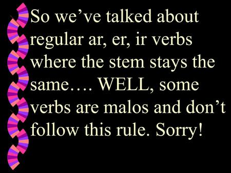 So we've talked about regular ar, er, ir verbs where the stem stays the same…. WELL, some verbs are malos and don't follow this rule. Sorry!
