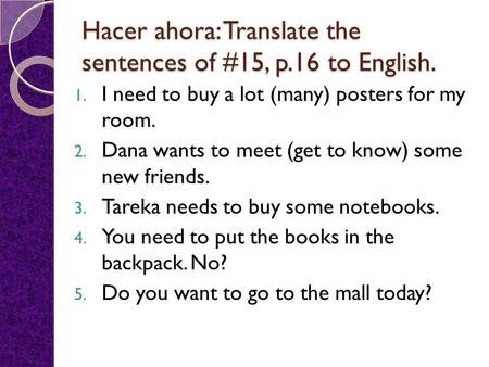 Hacer ahora: Translate the sentences of #15, p.16 to English. 1. I need to buy a lot (many) posters for my room. 2. Dana wants to meet (get to know) some.