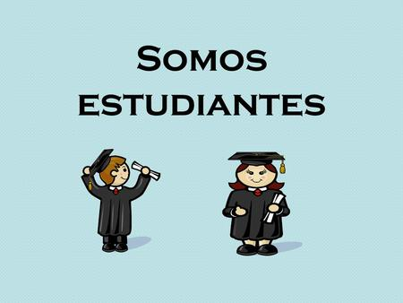 Somos estudiantes. At what time is…? What time is it? At…o'clock. It is…o'clock. In the morning In the afternoon At night Hour, time Schedule ¿A qué hora.