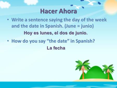 Hacer Ahora Write a sentence saying the day of the week and the date in Spanish. (June = junio) Write a sentence saying the day of the week and the date.