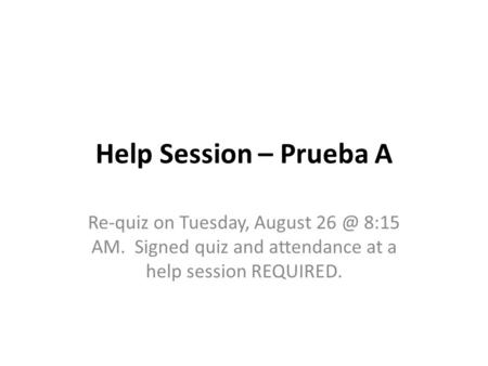 Help Session – Prueba A Re-quiz on Tuesday, August 8:15 AM. Signed quiz and attendance at a help session REQUIRED.