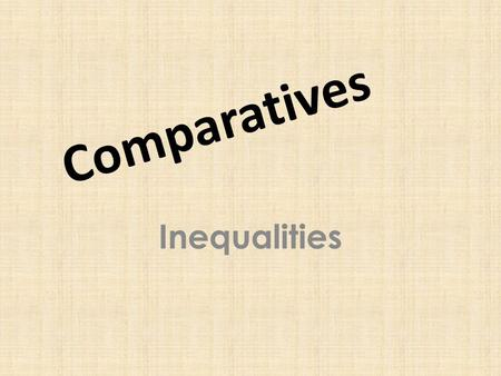 Comparatives Inequalities. If two things are not equal, they are unequal. We are not the same height. You are taller than I. The two items do not cost.