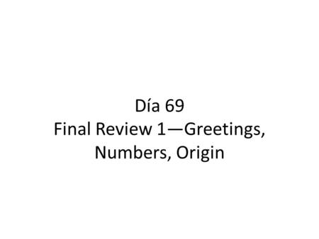 Día 69 Final Review 1—Greetings, Numbers, Origin.