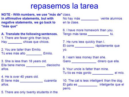 Repasemos la tarea NOTE - With numbers, we use más de in affirmative statements, but with negative statements, we go back to más que 5. There are only.