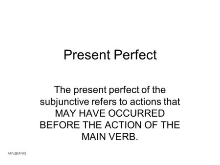 Present Perfect The present perfect of the subjunctive refers to actions that MAY HAVE OCCURRED BEFORE THE ACTION OF THE MAIN VERB.