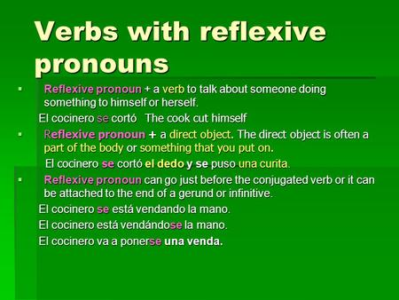 Verbs with reflexive pronouns  Reflexive pronoun + a verb to talk about someone doing something to himself or herself. El cocinero se cortó The cook cut.