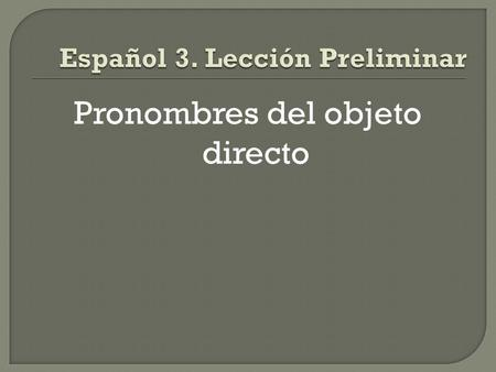 Pronombres del objeto directo.  Direct objects receive the action of the verb and usually appear right after the verb, just like in English.
