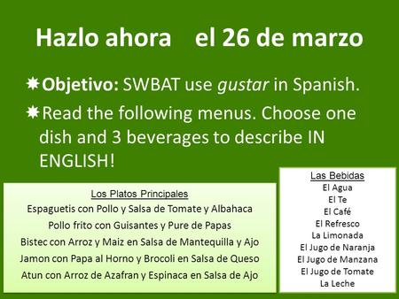 Hazlo ahorael 26 de marzo  Objetivo: SWBAT use gustar in Spanish.  Read the following menus. Choose one dish and 3 beverages to describe IN ENGLISH!