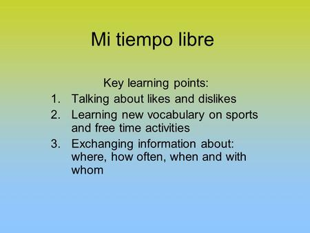 Mi tiempo libre Key learning points: 1.Talking about likes and dislikes 2.Learning new vocabulary on sports and free time activities 3.Exchanging information.