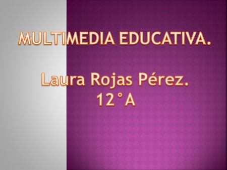 MULTIMEDIA EDUCATIVA. Laura Rojas Pérez. 12°A.