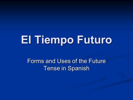El Tiempo Futuro Forms and Uses of the Future Tense in Spanish.