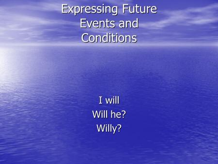 Expressing Future Events and Conditions I will Will he? Willy?