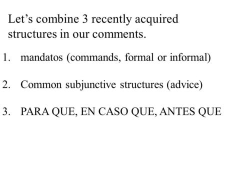 Let's combine 3 recently acquired structures in our comments. 1.mandatos (commands, formal or informal) 2.Common subjunctive structures (advice) 3.PARA.