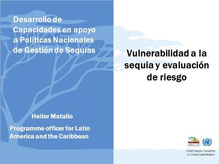 Vulnerabilidad a la sequia y evaluación de riesgo United Nations Convention to Combat Desertification Heitor Matallo Programme officer for Latin America.