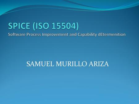 SPICE (ISO 15504) Software Process Improvement and Capability dEtermenition SAMUEL MURILLO ARIZA.