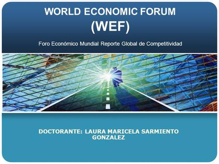 WORLD ECONOMIC FORUM (WEF) DOCTORANTE: LAURA MARICELA SARMIENTO GONZALEZ Foro Económico Mundial Reporte Global de Competitividad.
