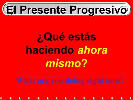1 El Presente Progresivo ¿Qué estás haciendo ahora mismo? What are you doing right now?