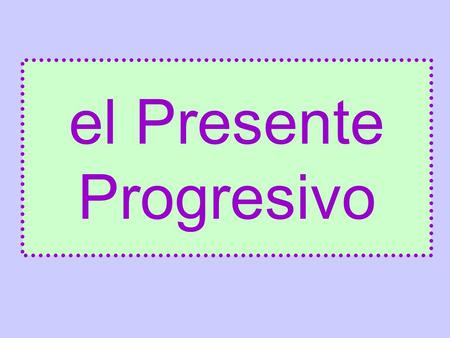 El Presente Progresivo. It is used to say that things are happening RIGHT NOW!