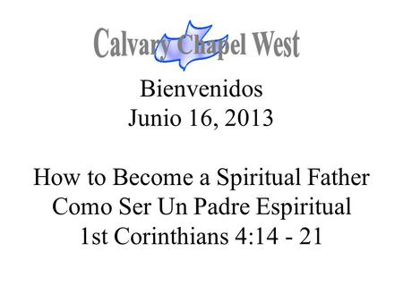 Calvary Chapel West Bienvenidos Junio 16, 2013 How to Become a Spiritual Father Como Ser Un Padre Espiritual 1st Corinthians 4:14 - 21 1.